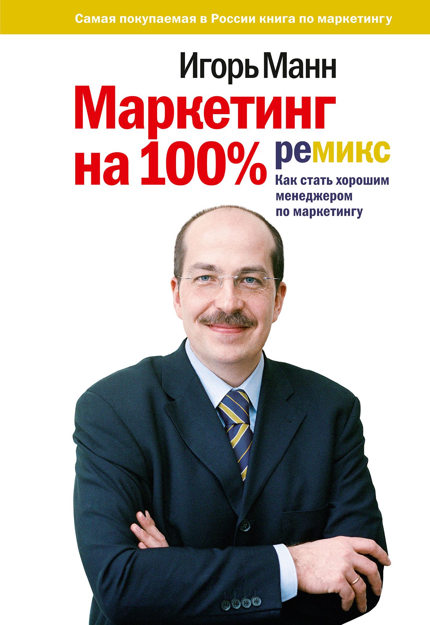 Игорь Манн «Маркетинг на 100%: ремикс: Как стать хорошим менеджером по маркетингу»
