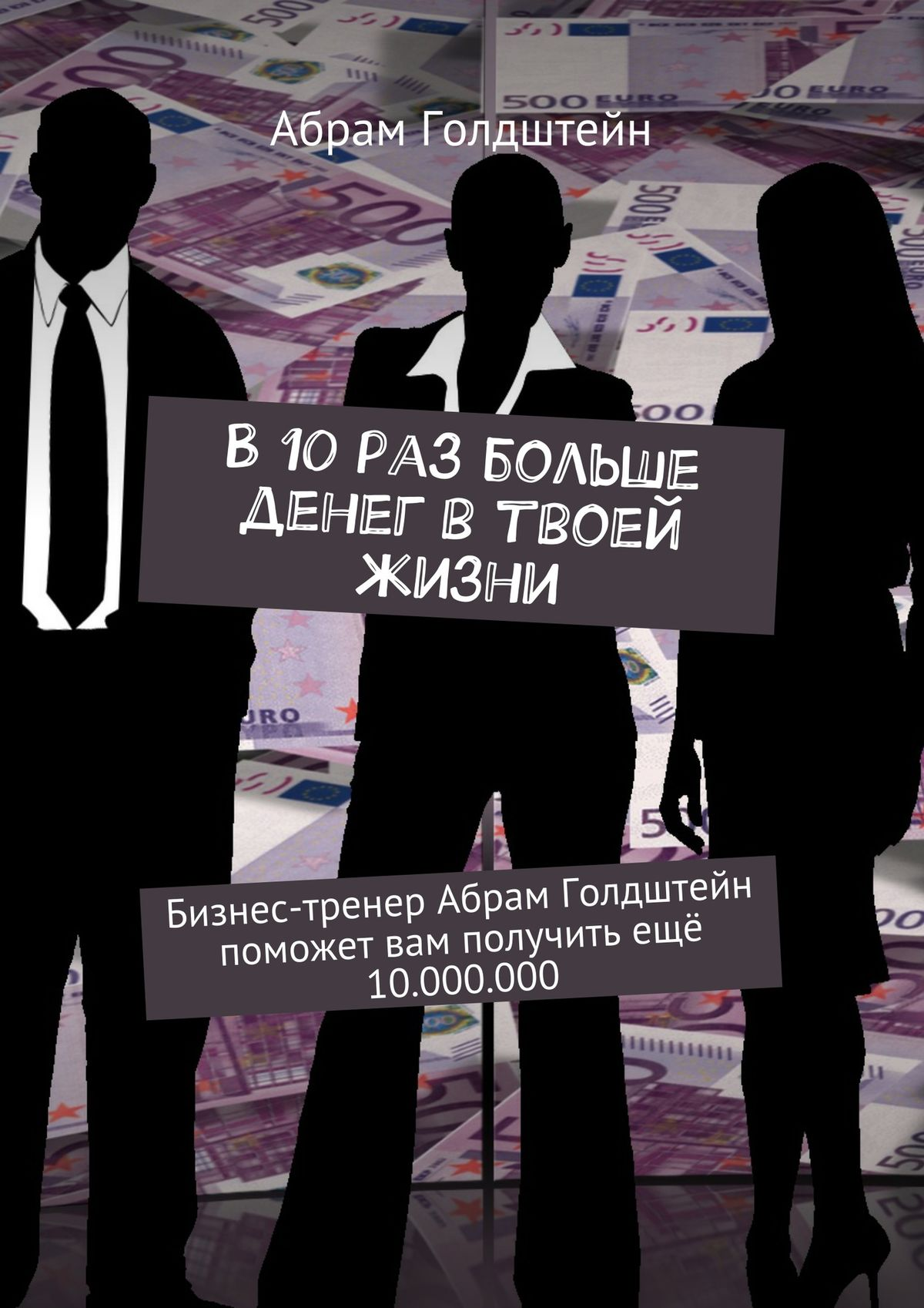 В10раз больше денег втвоей жизни. Бизнес-тренер Абрам Голдштейн поможет вам получить ещё 10.000.000