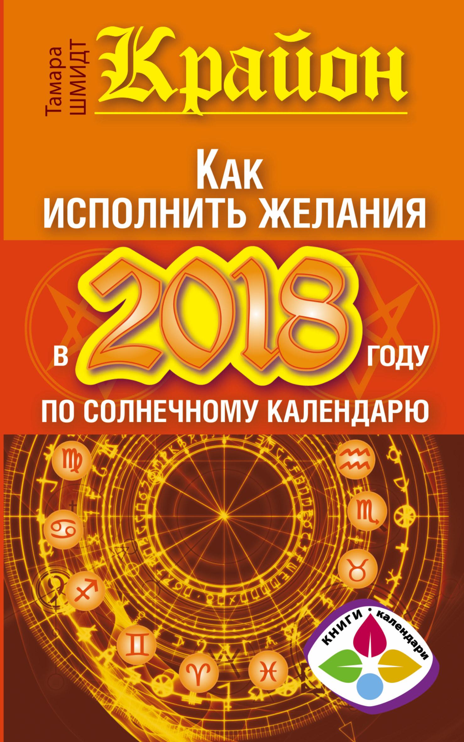 Тамара Шмидт «Крайон. Как исполнить желания в 2018 году по солнечному календарю»