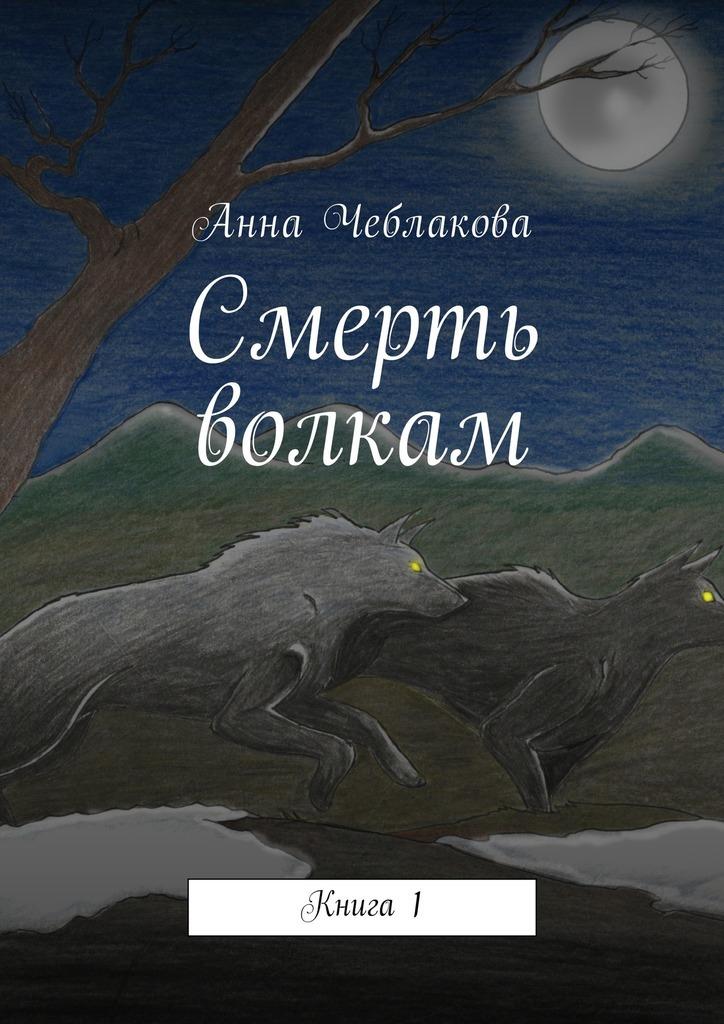 Анна Чеблакова «Смерть волкам. Книга1»