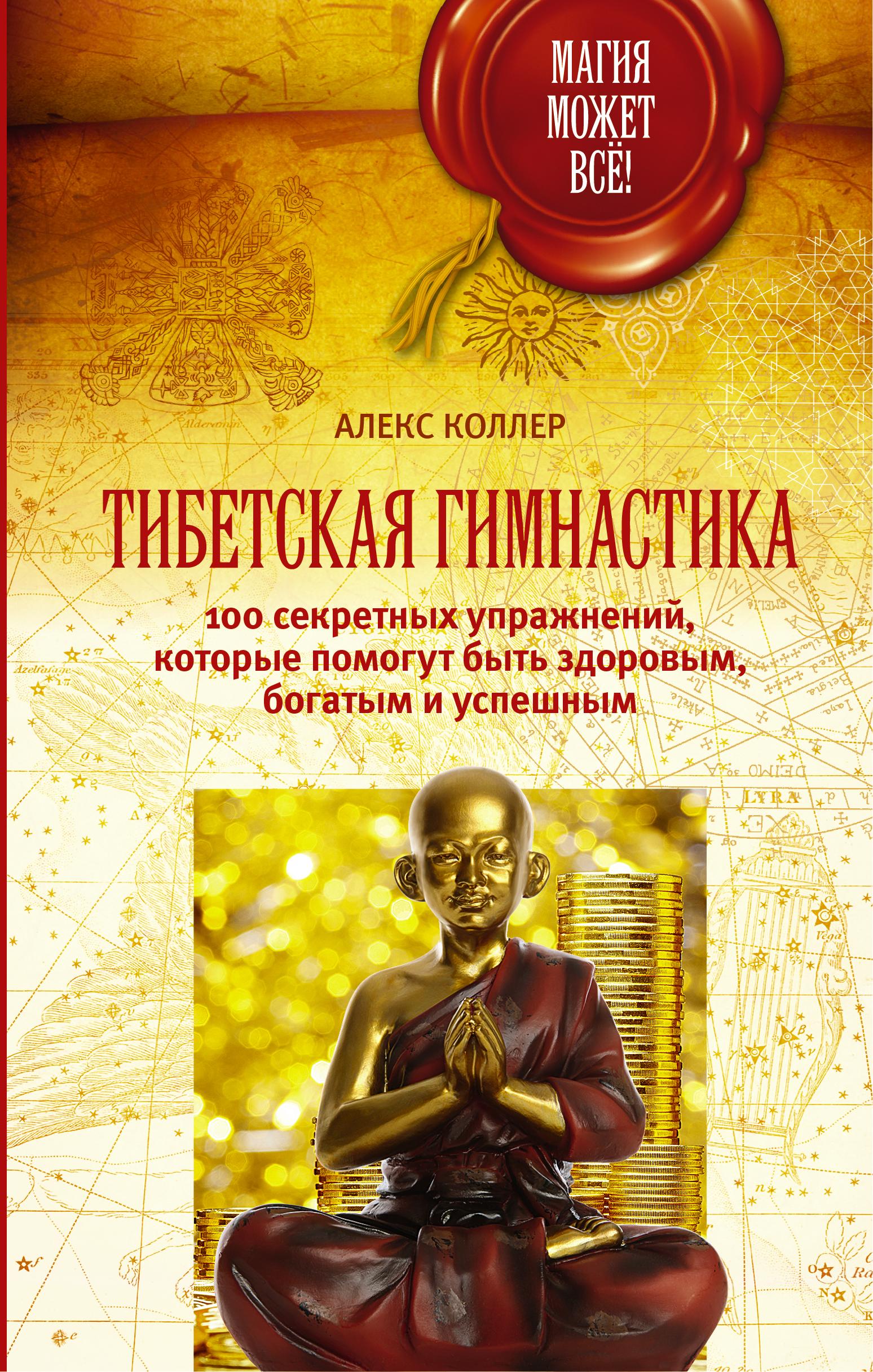 Алекс Коллер «Тибетская гимнастика. 100 секретных упражнений, которые помогут быть здоровым, богатым и успешным»