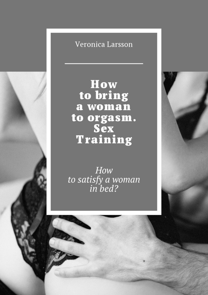 How tobring awoman toorgasm. Sex Training. How tosatisfy awoman inbed?