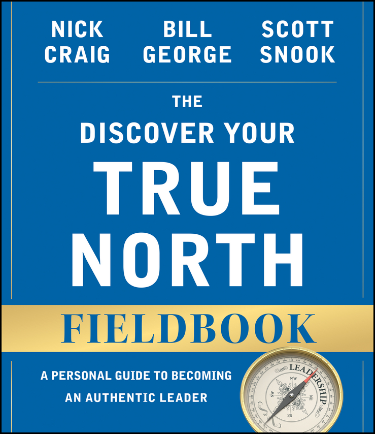 The Discover Your True North Fieldbook. A Personal Guide to Finding Your Authentic Leadership