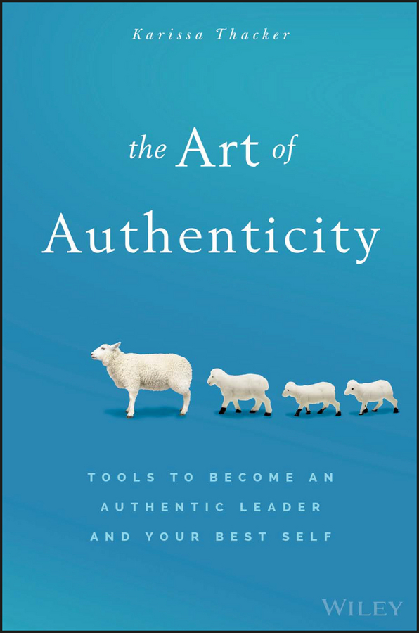 The Art of Authenticity. Tools to Become an Authentic Leader and Your Best Self