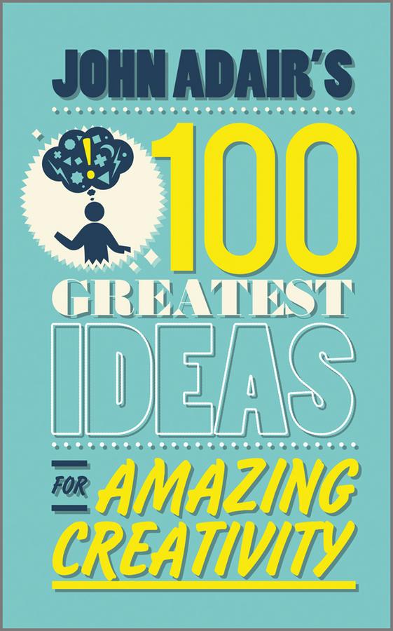 John Adair's 100 Greatest Ideas for Amazing Creativity