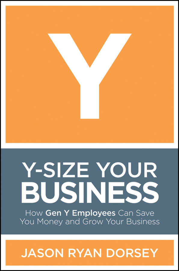 Y-Size Your Business. How Gen Y Employees Can Save You Money and Grow Your Business