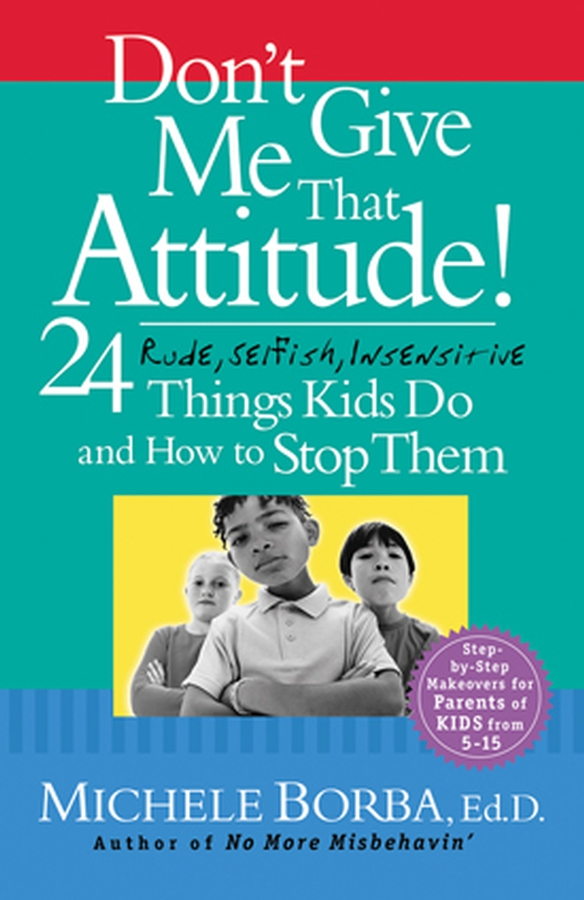 Don't Give Me That Attitude!. 24 Rude, Selfish, Insensitive Things Kids Do and How to Stop Them