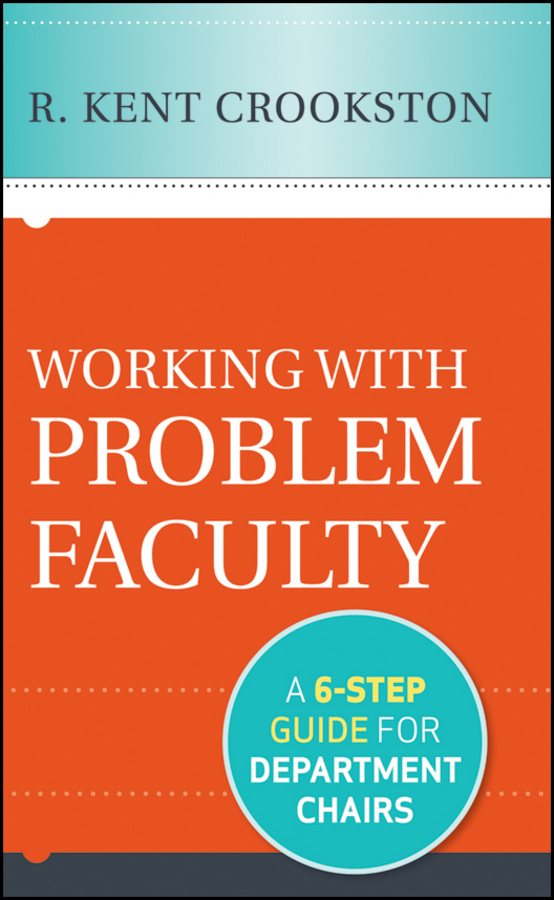 Working with Problem Faculty. A Six-Step Guide for Department Chairs
