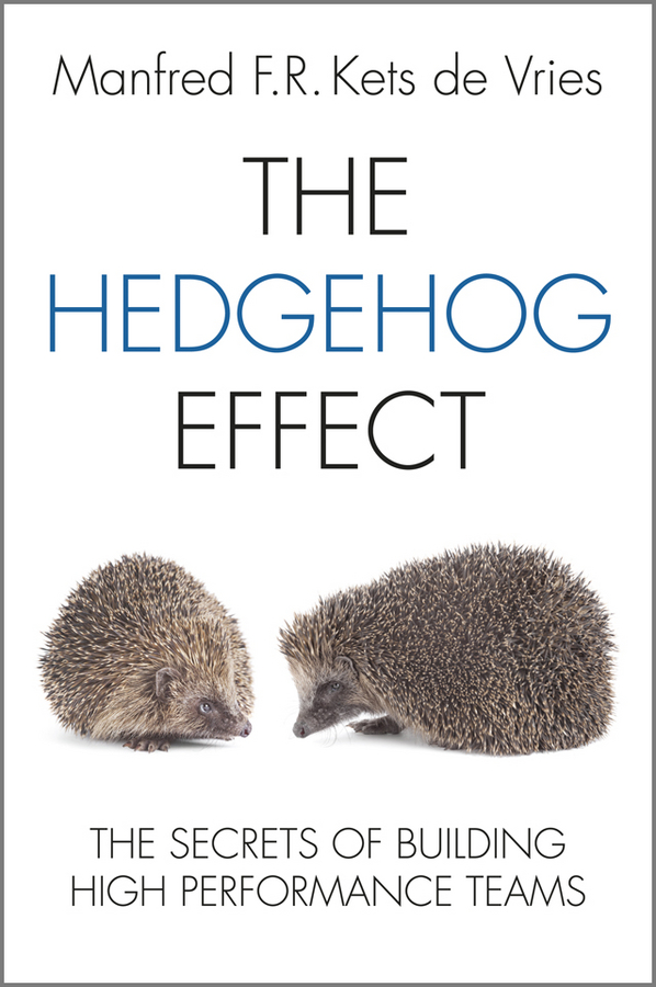 The Hedgehog Effect. The Secrets of Building High Performance Teams