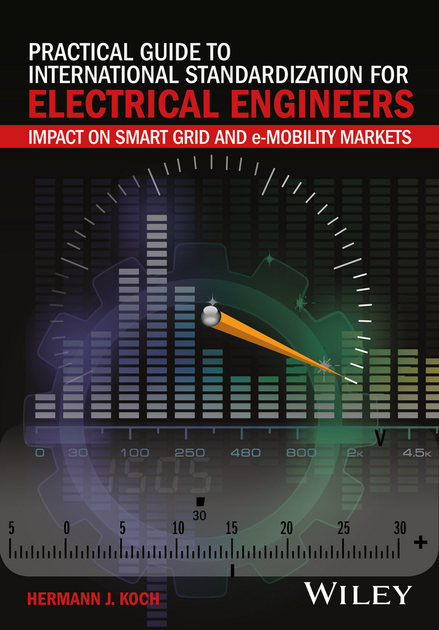 Practical Guide to International Standardization for Electrical Engineers. Impact on Smart Grid and e-Mobility Markets