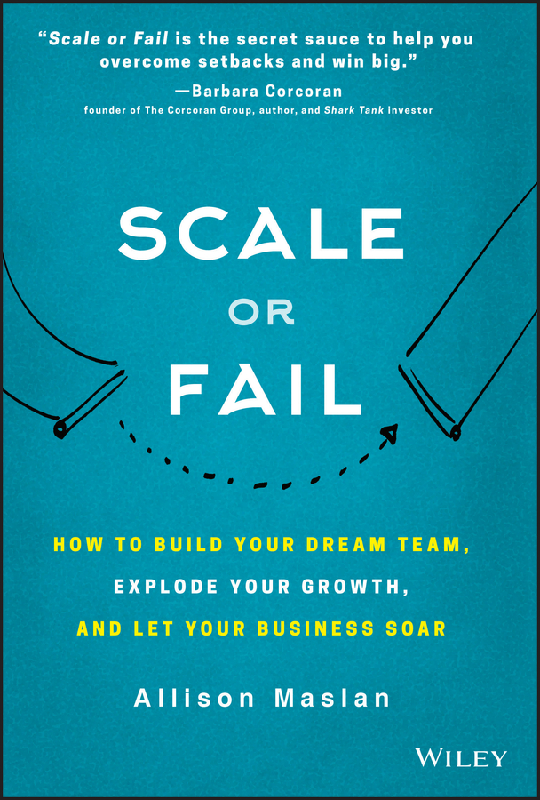 Scale or Fail. How to Build Your Dream Team, Explode Your Growth, and Let Your Business Soar