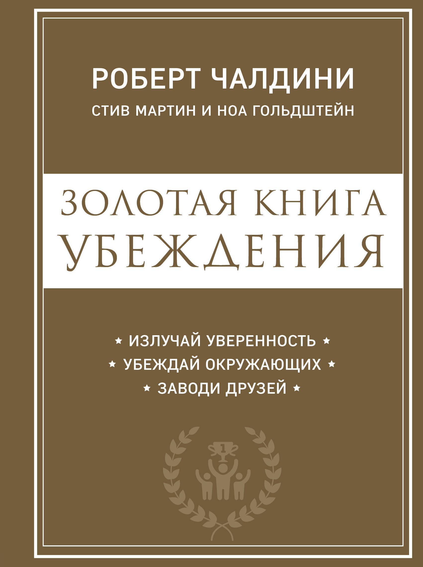 Ноа Гольдштейн, Роберт Чалдини, Стив Мартин «Золотая книга убеждения. Излучай уверенность, убеждай окружающих, заводи друзей»