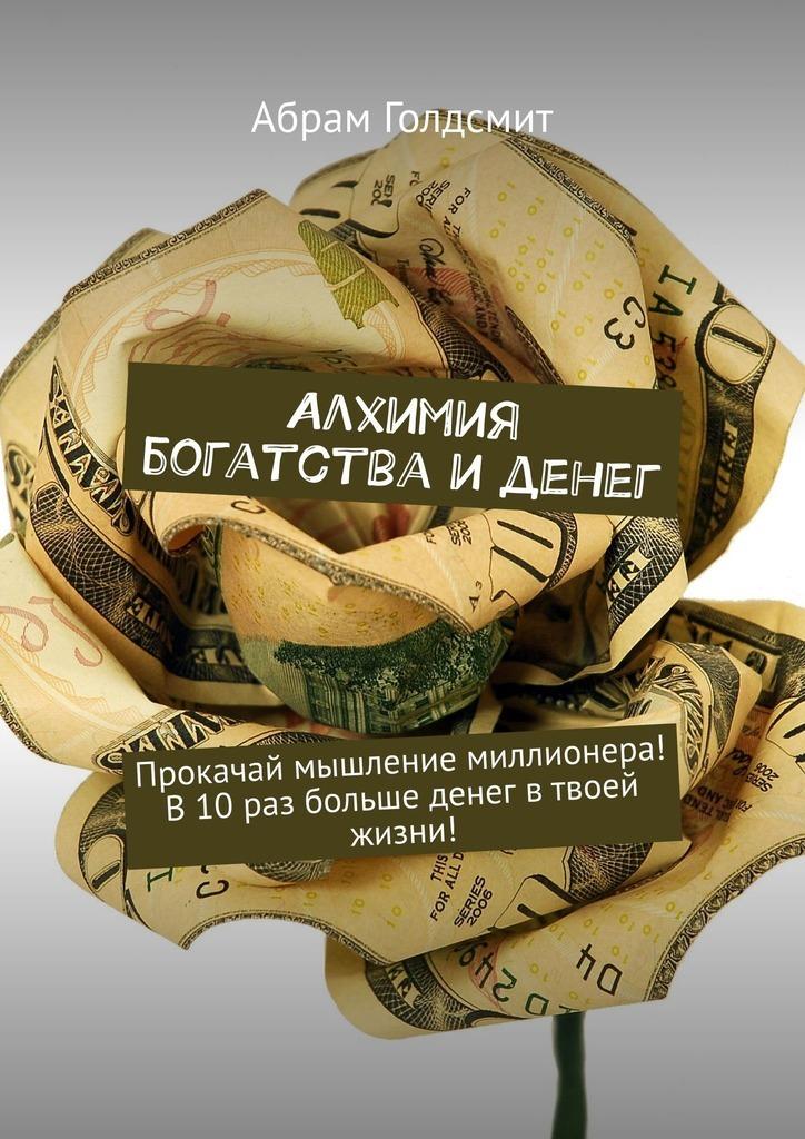Алхимия богатства и денег. Прокачай мышление миллионера! В10раз больше денег втвоей жизни!