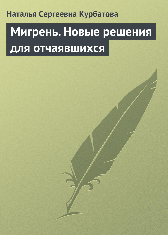Наталья Курбатова «Мигрень. Новые решения для отчаявшихся»