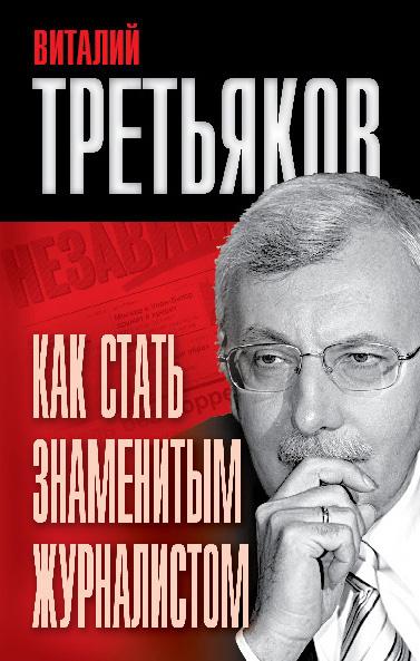 Виталий Третьяков «Как стать знаменитым журналистом»