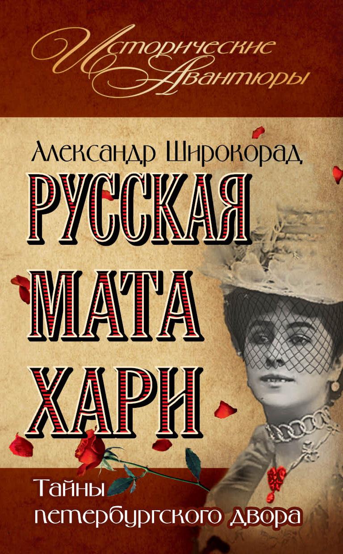 Александр Широкорад «Русская Мата Хари. Тайны петербургского двора»