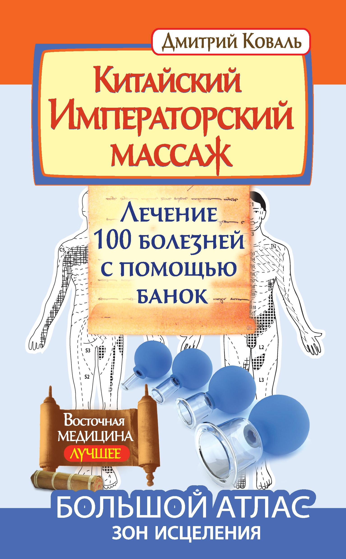 Дмитрий Коваль «Китайский Императорский массаж. Лечение 100 болезней с помощью банок. Большой атлас зон исцеления»