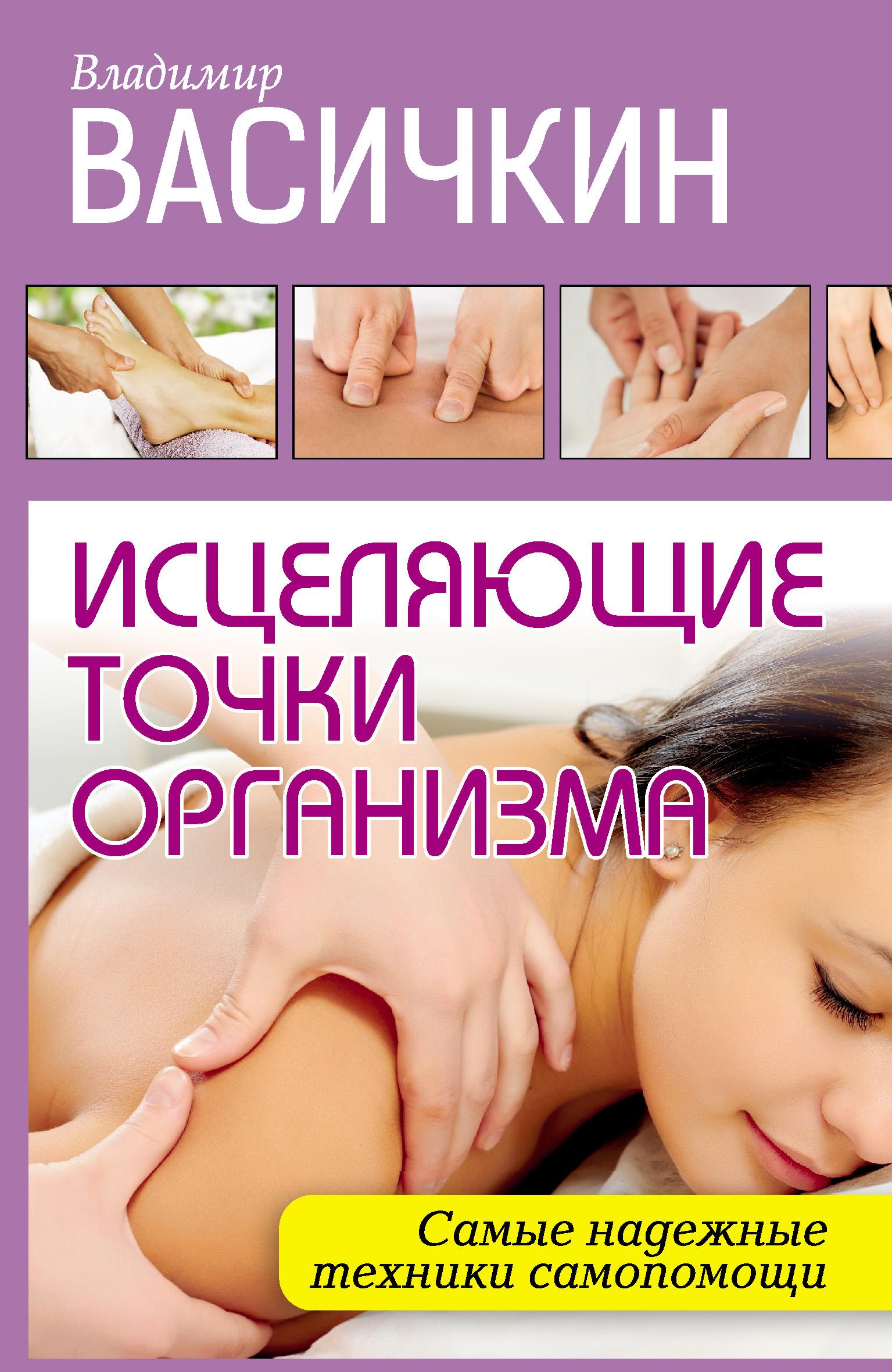 Владимир Васичкин «Исцеляющие точки организма. Самые надежные техники самопомощи»