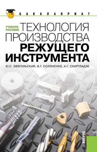 Купить Технология производства режущего инструмента – А. Г. Схиртладзеи В. Солоненко 978-5-406-02253-5