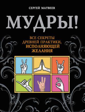 Купить Мудры! Все секреты древней практики, исполняющей желания – С. А. Матвеев 978-5-17-100850-5