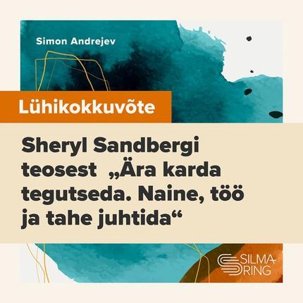 Lühikokkuvõte Sheryl Sandbergi teosest «Ära karda tegutseda. Naine, töö ja tahe juhtida»
