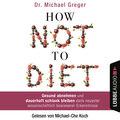 How Not to Diet - Gesund abnehmen und dauerhaft schlank bleiben dank neuester wissenschaftlich bewiesener Erkenntnisse (Gekürzt)