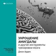 Ключевые идеи книги: Укрощение амигдалы и другие инструменты тренировки мозга. Джон Арден