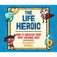 The Life Heroic - How to Unleash Your Most Amazing Self (Unabridged)