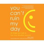 You Can\'t Ruin My Day - 52 Wake-Up Calls to Turn Any Situation Around (Unabridged)