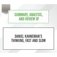 Summary, Analysis, and Review of Daniel Kahneman\'s Thinking, Fast and Slow (Unabridged)