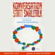 Konversation statt Smalltalk - Die Kunst der authentischen Gesprächsführung (ungekürzt)