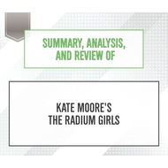 Summary, Analysis, and Review of Kate Moore\'s The Radium Girls (Unabridged)