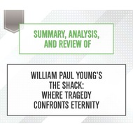 Summary, Analysis, and Review of William Paul Young\'s The Shack: Where Tragedy Confronts Eternity (Unabridged)
