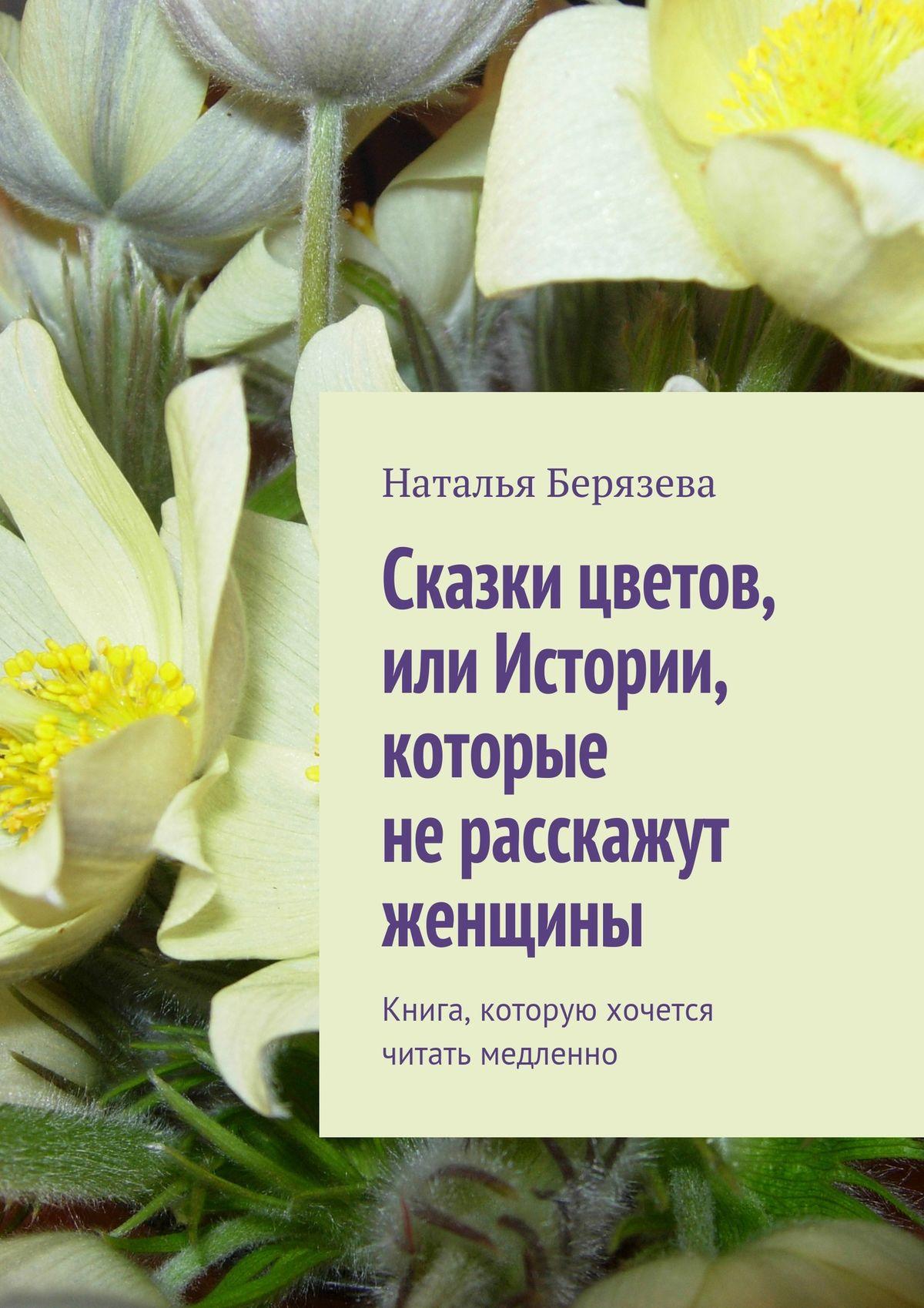 Наталья Александровна Берязева Cказки цветов, или Истории, которые не расскажут женщины цена и фото