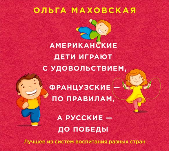 Ольга Маховская Американские дети играют с удовольствием, французские – по правилам, а русские – до победы. Лучшее из систем воспитания разных стран ольга маховская слышать понимать и дружить со своим ребенком 7правил успешной мамы