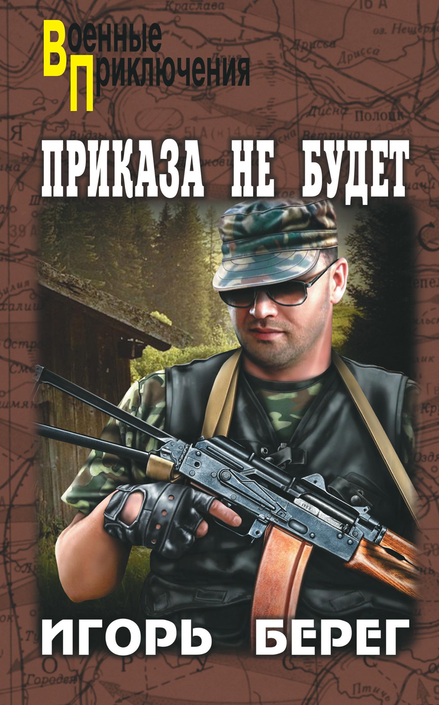 Игорь Берег Приказа не будет игорь берег последний приказ isbn 978 5 4444 2802 3