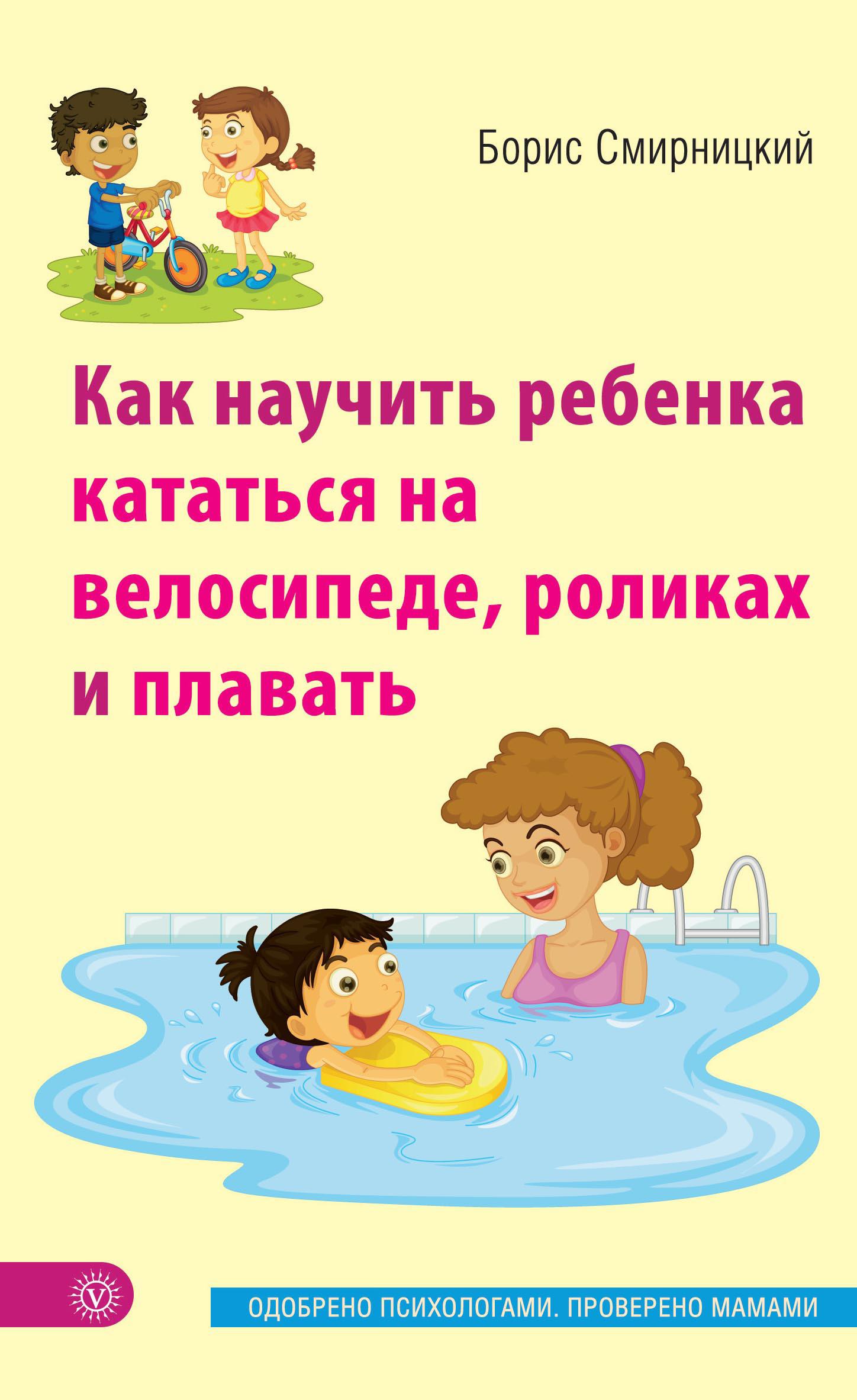 Борис Смирницкий Как научить ребенка кататься на велосипеде, роликах и плавать