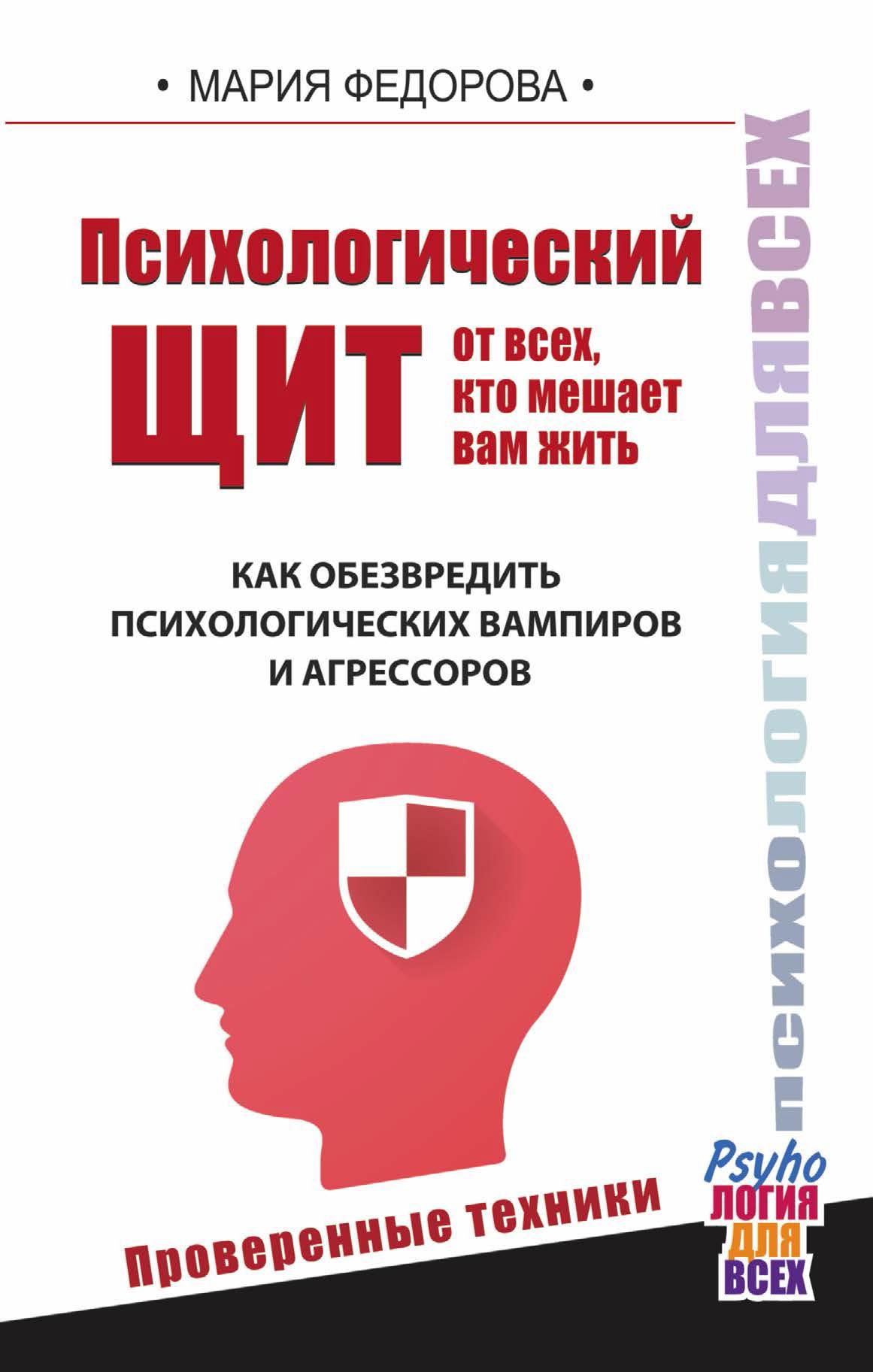 Мария Федорова Психологический щит от всех, кто мешает вам жить. Как обезвредить психологических вампиров и агрессоров