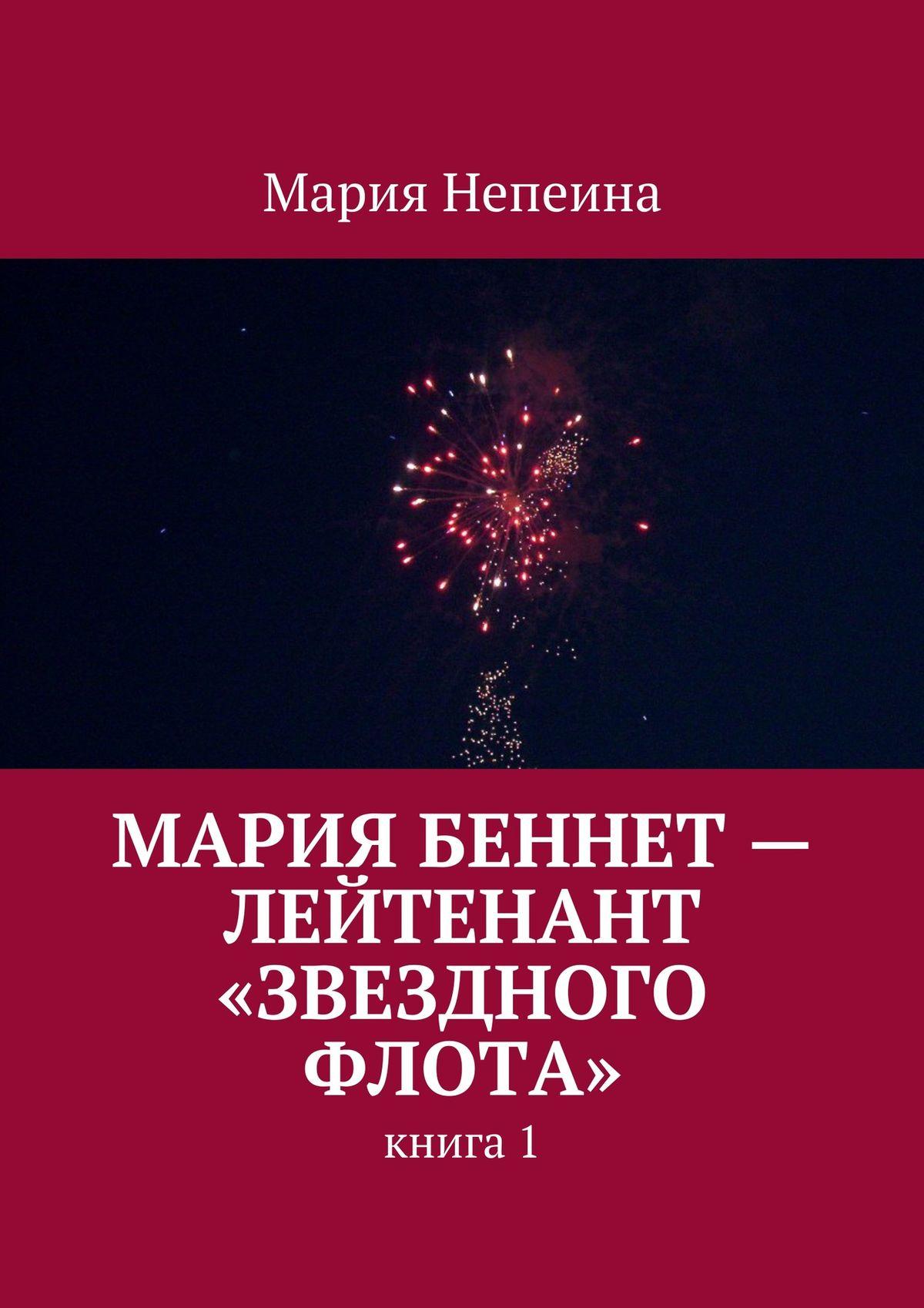 Мария Непеина Мария Беннет– лейтенант «Звездного флота» мария непеина мария беннет в звездном флоте книга 1 эпизод 1 в плену у памяти