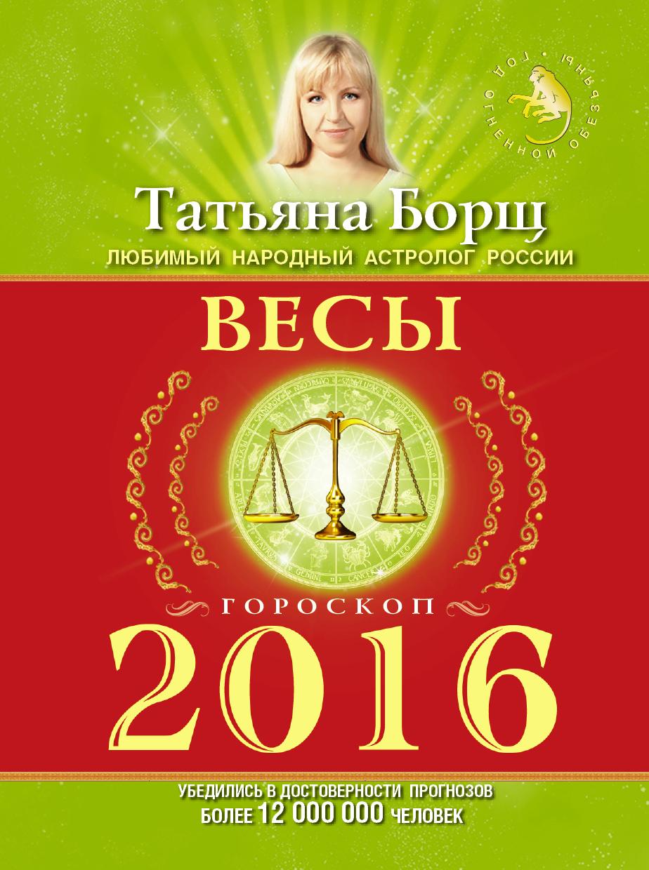 Татьяна Борщ Весы. Гороскоп на 2016 год