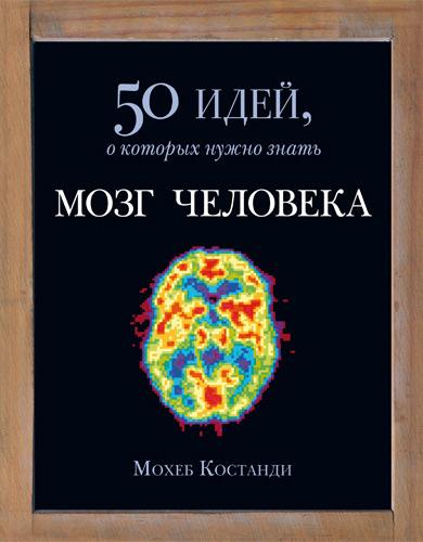 Мохеб Костанди Мозг человека. 50 идей, о которых нужно знать медина джон правила мозга что стоит знать о мозге вам и вашим детям