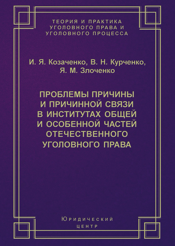 И. Я. Козаченко Проблемы причины и причинной связи в институтах Общей и Особенной частей отечественного уголовного права цена 2017