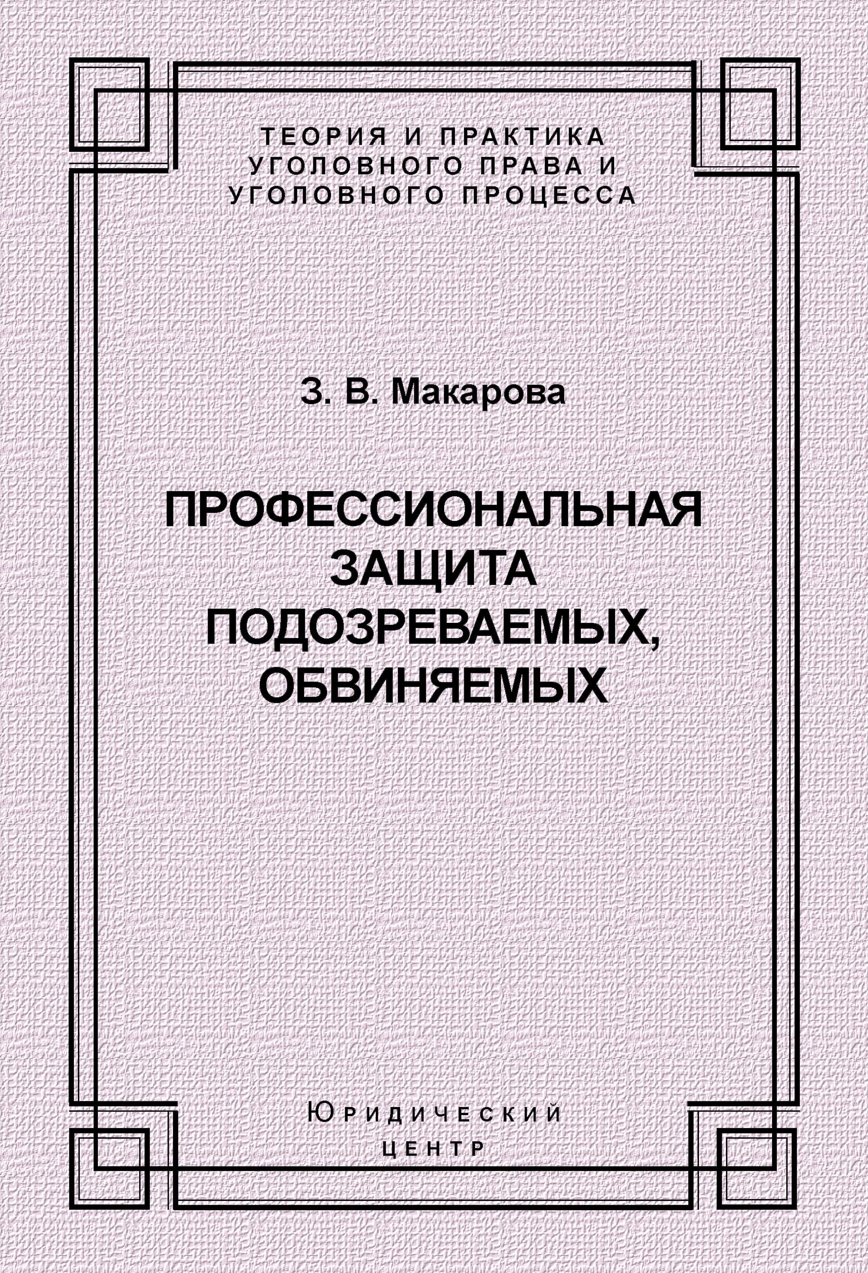 З. В. Макарова Профессиональная защита подозреваемых, обвиняемых макарова зинаида валентиновна профессиональная защита подозреваемых обвиняемых