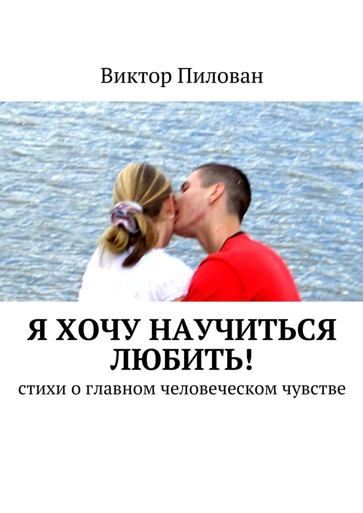 Виктор Пилован Я хочу научиться любить! кай гранев седьмая секунда стихи о запретной любви