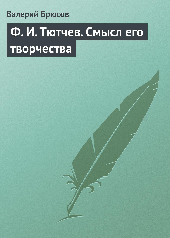 Валерий Брюсов Ф.И.Тютчев. Смысл его творчества цена 2017