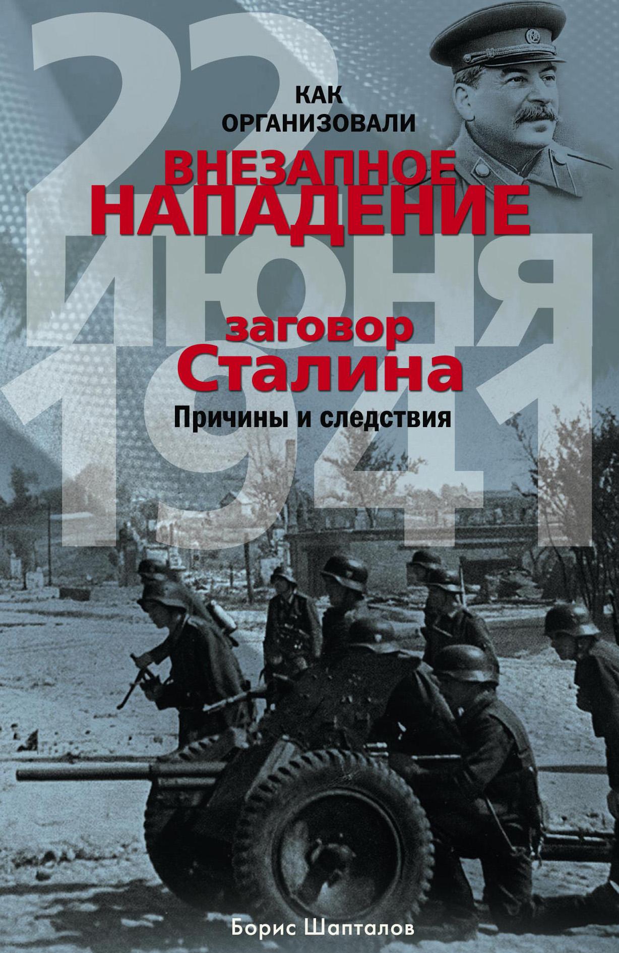 Борис Шапталов Как организовали «внезапное» нападение 22 июня 1941. Заговор Сталина. Причины и следствия шапталов б как организовали внезапное нападение 22 июня 1941 заговор сталина причины и следствия