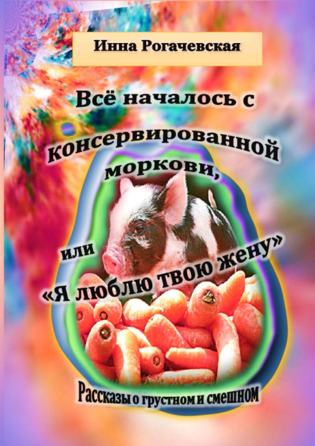 Инна Рогачевская Все началось с консервированной моркови, или Я люблю твою жену. Рассказы о грустном и смешном блажь