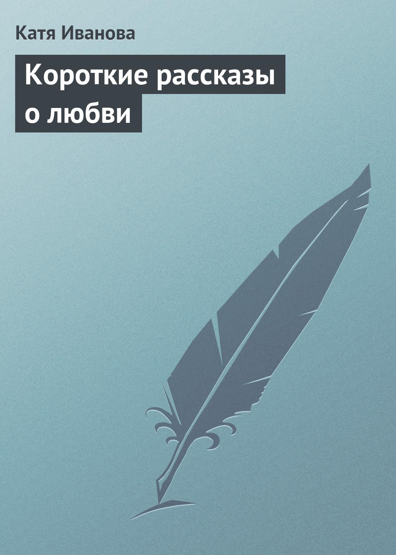 Катя Иванова Короткие рассказы олюбви цена и фото