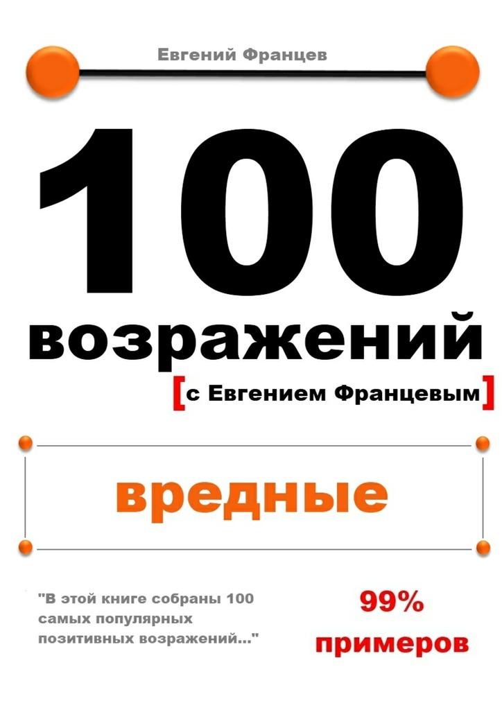 Евгений Францев 100возражений. вредные