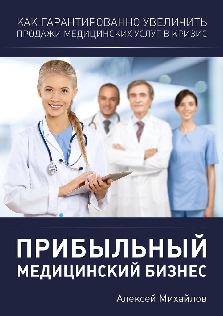 цена Алексей Владимирович Михайлов Прибыльный медицинский бизнес